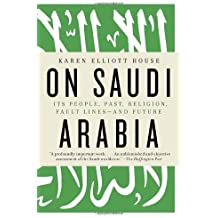On Saudi Arabia: Its People, Past, Religion, Fault Lines--and Future by Karen Elliott House (2013-06-04)