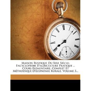 Maison Rustique Du Xixe Siècle: Encyclopédie D'agriculture Pratique ... Cours Élémentaire, Complet Et Méthodique D'économie Rural...