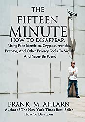 The Fifteen Minute How To Disappear: Using Fake Identities, Cryptocurrencies, Prepays, And Other Privacy Tool To Vanish And Never Be Found