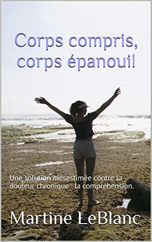 Corps compris, corps épanoui!: Une solution mésestimée contre la douleur chronique : la compréhension.