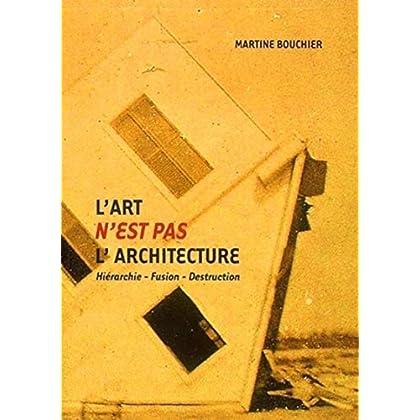 L'art n'est pas l'architecture : Hiérarchie - Fusion - Destruction