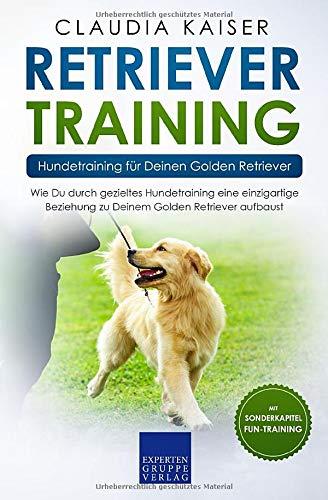 Retriever Training - Hundetraining für Deinen Golden Retriever: Wie Du durch gezieltes Hundetraining eine einzigartige Beziehung zu Deinem Golden Retriever aufbaust (Retriever Band, Band 2) -