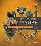 Archéologie dans l'Aube - Des premiers paysans au prince de Lavau