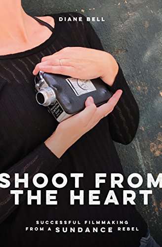 Shoot from the Heart: Successful Filmmaking from a Sundance Rebel (English Edition)
