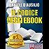 IL CODICE DEGLI EBOOK. Come Creare, Progettare, Scrivere e Pubblicare il Tuo Ebook: Scrivere un Libro in formato digitale anche per Amazon Kindle (Rendite Passive)
