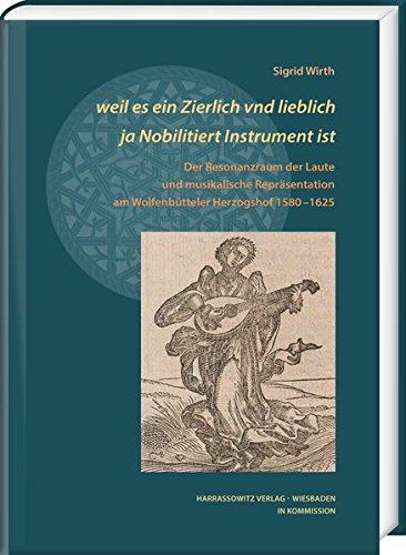 weil es ein Zierlich vnd lieblich ja Nobilitiert Instrument ist: Der Resonanzraum der Laute und musikalische Repräsentation am Wolfenbütteler ... Arbeiten zur Barockforschung, Band 55)