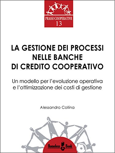 La gestione dei processi nelle banche di credito cooperativo: un modello per l'evoluzione operativa e l'ottimizzazione dei costi di gestione (prassi cooperative vol. 13)