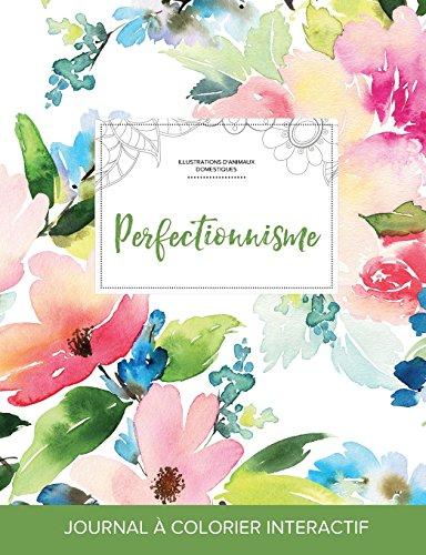 Journal de Coloration Adulte: Perfectionnisme (Illustrations D'Animaux Domestiques, Floral Pastel)