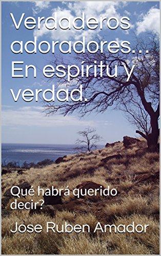 Verdaderos adoradores… En espíritu y verdad.: Qué habrá querido decir? por Jose Ruben Amador