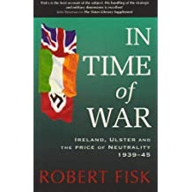In Time of War: Ireland, Ulster and the Price of Neutrality 1939-1945: Ireland, Ulster and the Price of Neutrality, 1939-45