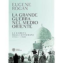 La grande guerra nel Medio Oriente: La caduta degli ottomani 1914 / 1920 (Italian Edition)