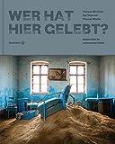 Wer hat hier gelebt?: Augenreise zu verlassenen Orten - Thomas Windisch (Fotograf), Thomas Macho (Autor), Ilija Trojanow (Autor)