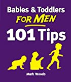 Babies and Toddlers for Men: 101 Tips