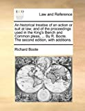 An Historical Treatise of an Action or Suit at Law; And of the Proceedings Used in the King's Bench and Common Pleas. by R. Boote. the Second Edi