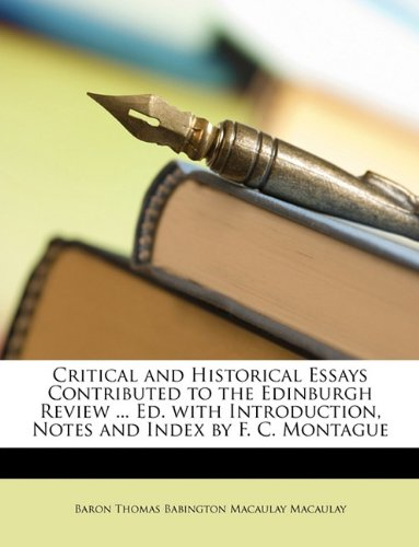 Critical and Historical Essays Contributed to the Edinburgh Review ... Ed. with Introduction, Notes and Index by F. C. Montague