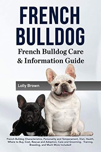 French Bulldog: French Bulldog Characteristics, Personality and Temperament, Diet, Health, Where to Buy, Cost, Rescue and Adoption, Care and Grooming, ... and Much More Included! (English Edition)