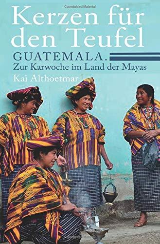 Kerzen für den Teufel. Guatemala. Zur Karwoche im Land der Mayas -