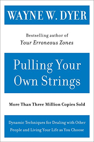 Pulling Your Own Strings: Dynamic Techniques for Dealing with Other People and Living Your Life as You Choose por Wayne W. Dyer