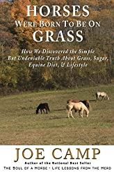 Horses Were Born to be on Grass: How We Discovered the Simple But Undeniable Truth About Grass, Sugar, Equine Diet, & Lifestyle - An eBook Nugget from The Soul of a Horse (Volume 1) by Joe Camp (2012-03-05)