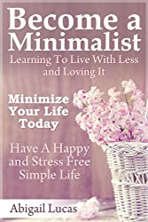 Become a Minimalist - Learning To Live With Less and Loving It: Minimize Your Life Today - Have  A Happy and Stress Free Simple Life