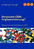 Desperate CRM-Implementierung?: So kommen Sie trotzdem ans Ziel!