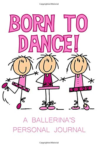 Born to Dance A Ballerina's Personal Journal: Stick Figure Ballerina Personal Journal Glossy Cover Born To Dance Ballet Dance Journal Diary Book For Ballet Dancers