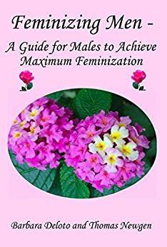 Feminizing Men - A Guide for Males to Achieve Maximum Feminization (English Edition) par [Deloto, Barbara, Newgen, Thomas]