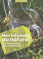 Mes infusions au naturel : 40 recettes plaisir pour se faire du bien