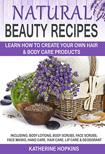 Natural Beauty Recipes: Learn How To Create Your Own Hair & Body Care Products Including; Body Lotions, Body Scrubs, Face Scrubs, Face Masks, Hand Care, ... Natural Beauty Face Cream) (English Edition) (Hand Beauty Cream)