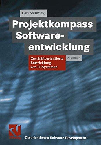 Projektkompass Softwareentwicklung: Geschäftsorientierte Entwicklung von IT-Systemen (XZielorientiertes Software-Development) (Software-entwicklung-management)