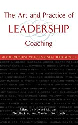 The Art and Practice of Leadership Coaching: 50 Top Executive Coaches Reveal Their Secrets by Howard Morgan (2004-12-16)