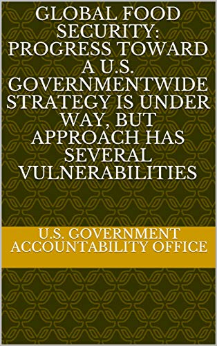Global Food Security: Progress toward a U.S. Governmentwide Strategy Is Under Way, but Approach Has Several Vulnerabilities (English Edition)