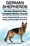 German Shepherds. German Shepherd Dog Complete Owners Manual. German Shepherd Book for Care, Costs, Feeding, Grooming, Health and Training.