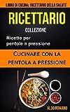 Ricettario: Collezione: Ricette per pentole a pressione: Cucinare con la pentola a pressione (Libro di cucina): Ricettario della salute