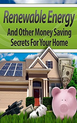 Renewable Energy: Secrets to Installing Solar Power in Your Home, Installing Wind Power, 20 Ways to Cut Down Your Bills and 30 Money-Saving Tips You Can ... Energy Books, Renewable Energy Books)