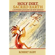 Holy Dirt, Sacred Earth: A Dowsers Journey in New Mexico by Robert Egby (2012-06-07)