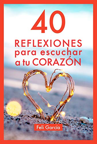 40 Reflexiones Para Escuchar A Tu Corazón: Cómo Vivir Desde Tu Corazón Aunque Seas Mental por Feli García