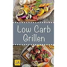 Low Carb Grillen - 30 Rezepte für leckere Low Carb Grillgerichte zum Grillen: Damit die nächste Grill-Party ein Hit wird !