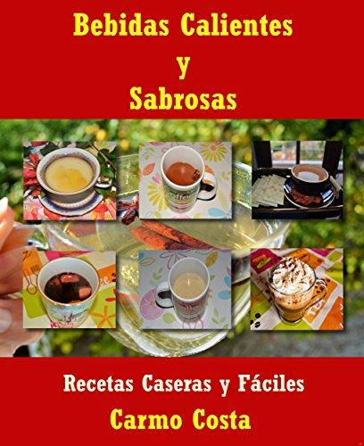 Bebidas Calientes Y Sabrosas: Recetas Caseras y Fáciles por Carmo Costa