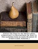 Voyage de Syrie Et Du Mont-Liban: Contenant La Description de Tout Le Pays Compris Sous Le Nom de Liban Et D'Anti-Liban, Volume 2...