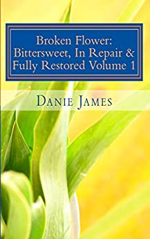 Broken Flower: Bittersweet, In Repair & Fully Restored Volume 1 (English Edition) di [James, Danie]