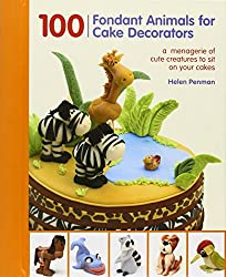 100 Fondant Animals for Cake Decorators: A Menagerie of Cute Creatures to Sit on Your Cakes by Helen Penman (2012-09-01)