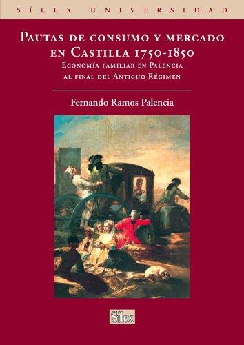 Pautas de consumo y mercado en Castilla. 1750-1850. Economía familiar en Palencia al final del Antiguo Régimen (Silex Universidad) por Fernando Ramos Palencia