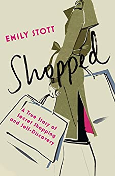 Shopped: A True Story of New Clothes, Old Secrets and Self-Discovery by [Stott, Emily]