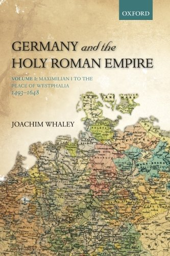 Germany and the Holy Roman Empire: Volume I: Maximilian I to the Peace of Westphalia, 1493-1648: Volume 1 (Oxford History of Early Modern Europe)