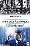 Du silence à la parole - Une histoire du droit du travail des années 1830 à nos jours. 4e édition revue e
