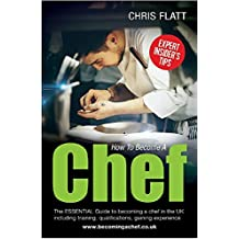 How to Become a Chef: The Essential Guide to becoming a Chef in the UK including training, qualifications, gaining experience