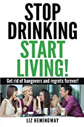 Stop Drinking Start Living!: Get rid of hangovers and regrets forever by Liz Hemingway (2013-10-01)