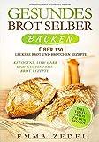 Gesundes Brot selber backen: Über 130 leckere Brot und Brötchen Rezepte - Ketogene, Low-Carb und Glutenfreie Brot Rezepte