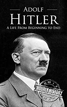 Adolf Hitler: A Life From Beginning to End by [History, Hourly]